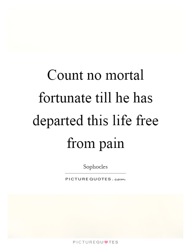 Count no mortal fortunate till he has departed this life free from pain Picture Quote #1