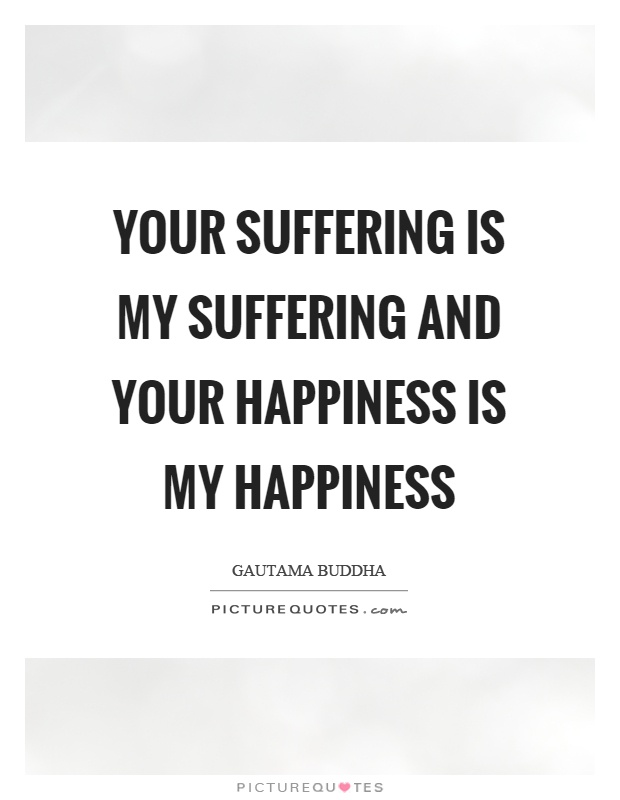 Your suffering is my suffering and your happiness is my happiness Picture Quote #1