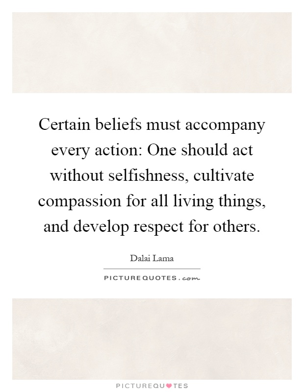 Certain beliefs must accompany every action: One should act without selfishness, cultivate compassion for all living things, and develop respect for others Picture Quote #1