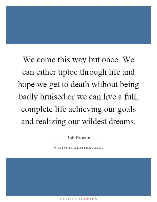 We come this way but once. We can either tiptoe through life and hope we get to death without being badly bruised or we can live a full, complete life achieving our goals and realizing our wildest dreams Picture Quote #1