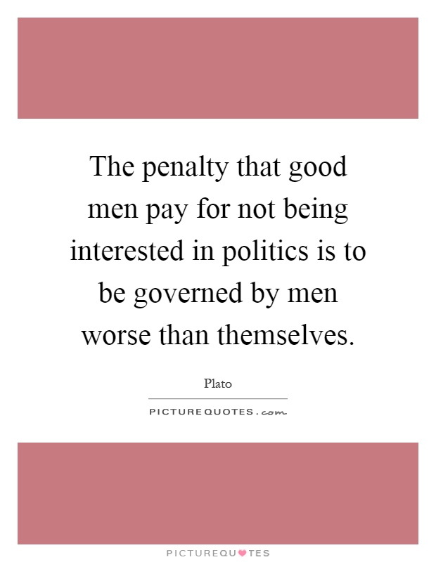 The penalty that good men pay for not being interested in politics is to be governed by men worse than themselves Picture Quote #1