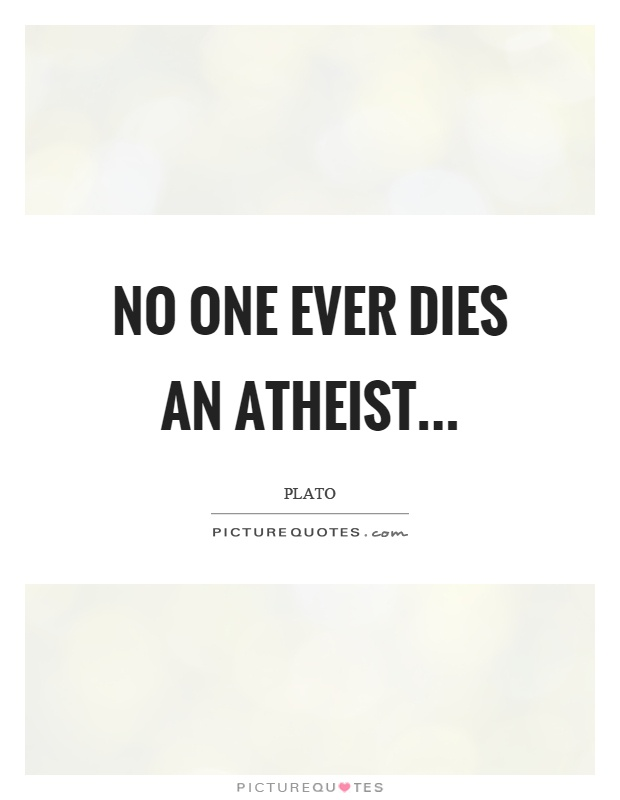 No one ever dies an atheist Picture Quote #1