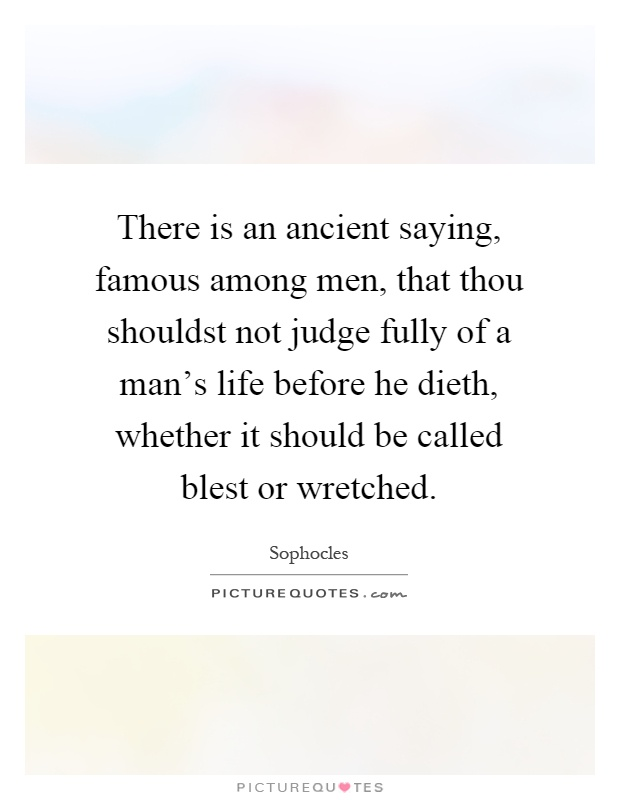 There is an ancient saying, famous among men, that thou shouldst not judge fully of a man's life before he dieth, whether it should be called blest or wretched Picture Quote #1