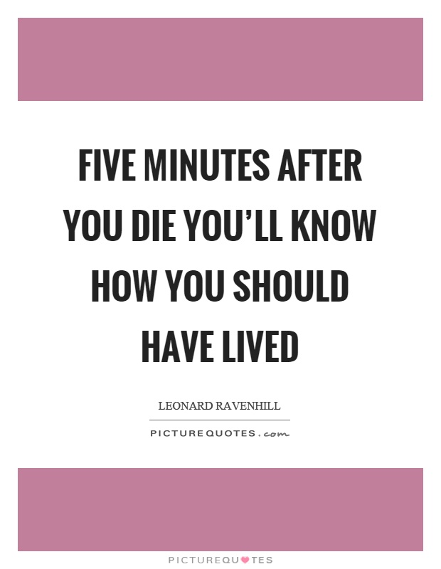 Five minutes after you die you'll know how you should have lived Picture Quote #1