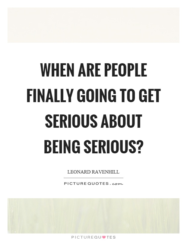 When are people finally going to get serious about being serious? Picture Quote #1
