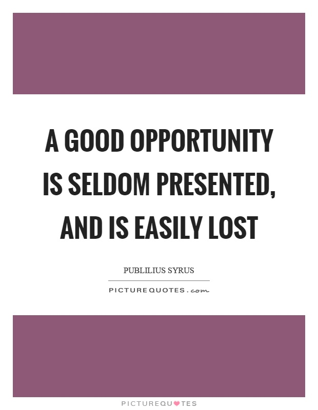 A good opportunity is seldom presented, and is easily lost Picture Quote #1
