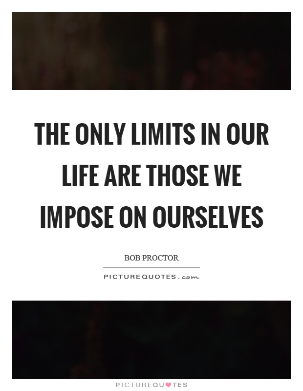 The only limits in our life are those we impose on ourselves Picture Quote #1