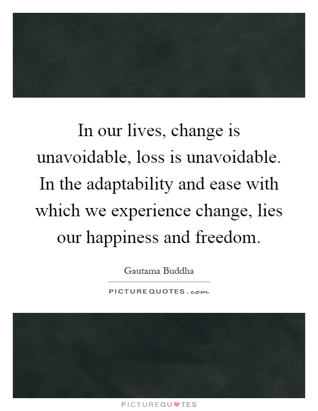 In our lives, change is unavoidable, loss is unavoidable. In the adaptability and ease with which we experience change, lies our happiness and freedom Picture Quote #1