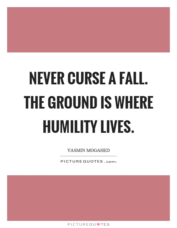 Never curse a fall. The ground is where humility lives Picture Quote #1