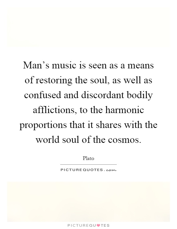 Man's music is seen as a means of restoring the soul, as well as confused and discordant bodily afflictions, to the harmonic proportions that it shares with the world soul of the cosmos Picture Quote #1