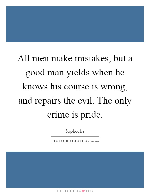 All men make mistakes, but a good man yields when he knows his course is wrong, and repairs the evil. The only crime is pride Picture Quote #1