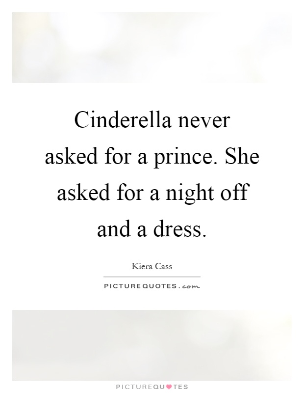 Cinderella never asked for a prince. She asked for a night off and a dress Picture Quote #1