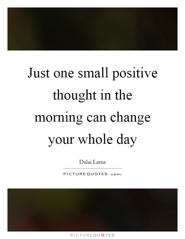 Just one small positive thought in the morning can change your whole day Picture Quote #1
