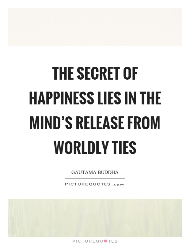 The secret of happiness lies in the mind's release from worldly ties Picture Quote #1