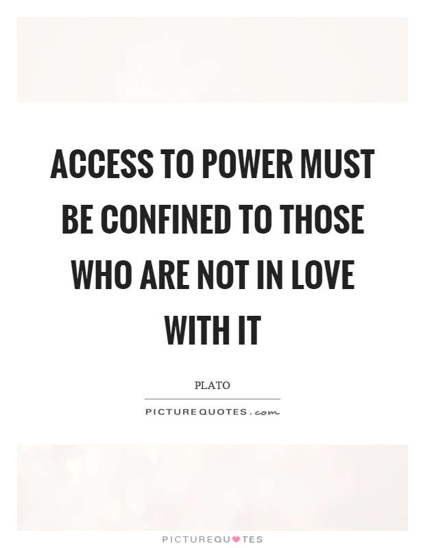 Access to power must be confined to those who are not in love with it Picture Quote #1