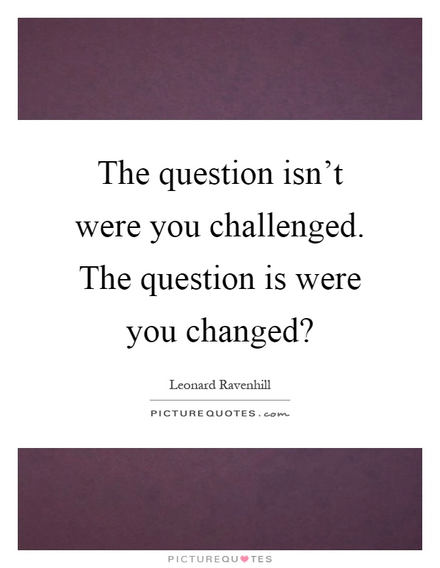 The question isn't were you challenged. The question is were you changed? Picture Quote #1