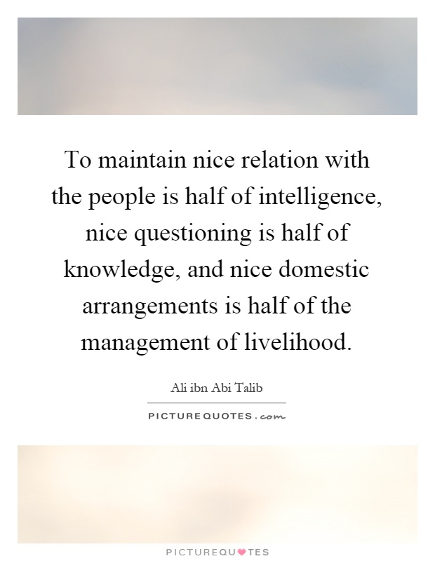 To maintain nice relation with the people is half of intelligence, nice questioning is half of knowledge, and nice domestic arrangements is half of the management of livelihood Picture Quote #1