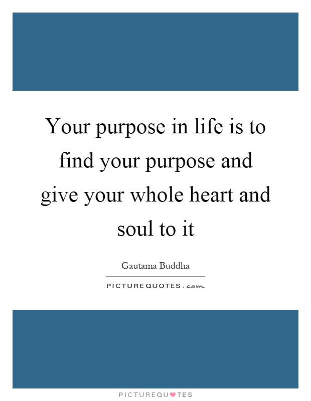 Your purpose in life is to find your purpose and give your whole heart and soul to it Picture Quote #1