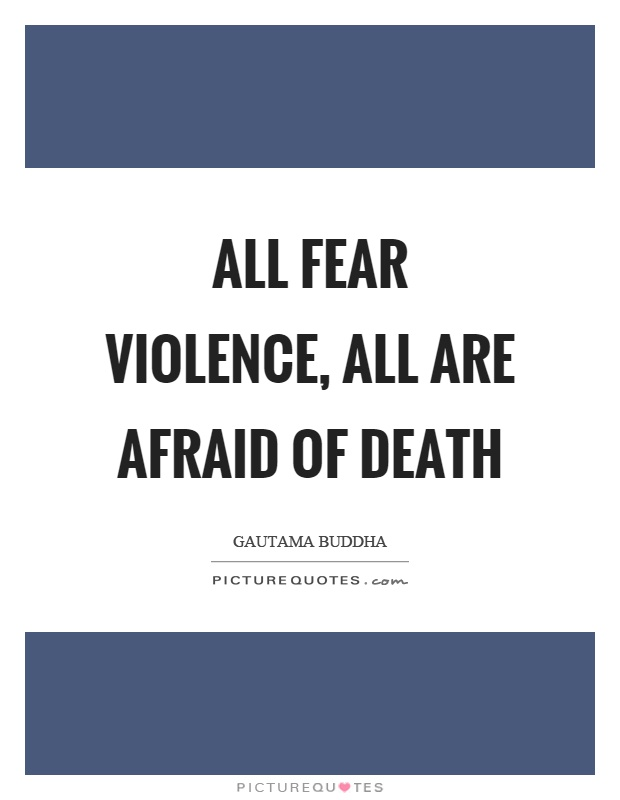 All fear violence, all are afraid of death Picture Quote #1