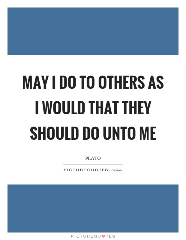 May I do to others as I would that they should do unto me Picture Quote #1