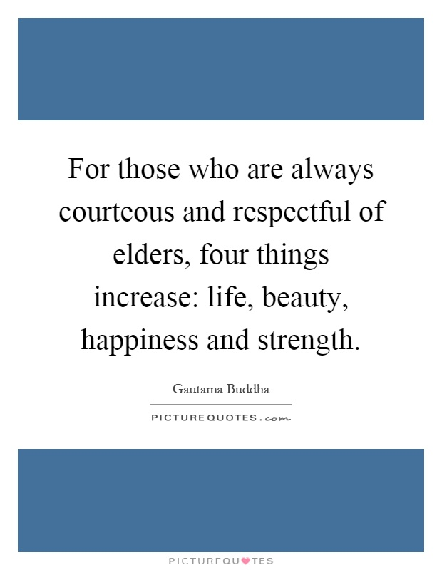 For those who are always courteous and respectful of elders, four things increase: life, beauty, happiness and strength Picture Quote #1