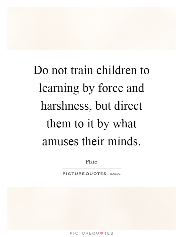 Do not train children to learning by force and harshness, but direct them to it by what amuses their minds Picture Quote #1