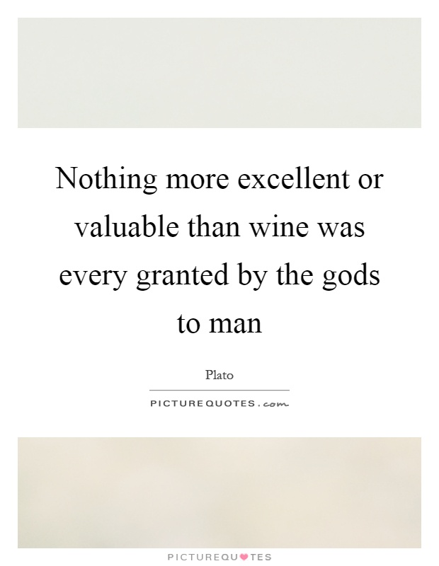 Nothing more excellent or valuable than wine was every granted by the gods to man Picture Quote #1