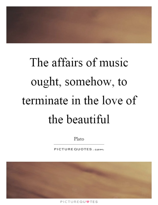 The affairs of music ought, somehow, to terminate in the love of the beautiful Picture Quote #1