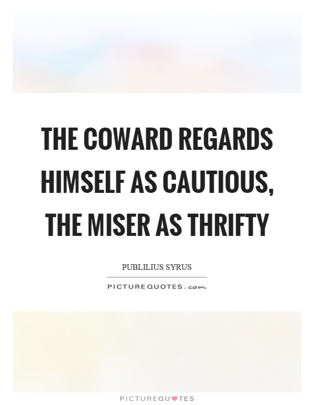 The coward regards himself as cautious, the miser as thrifty Picture Quote #1