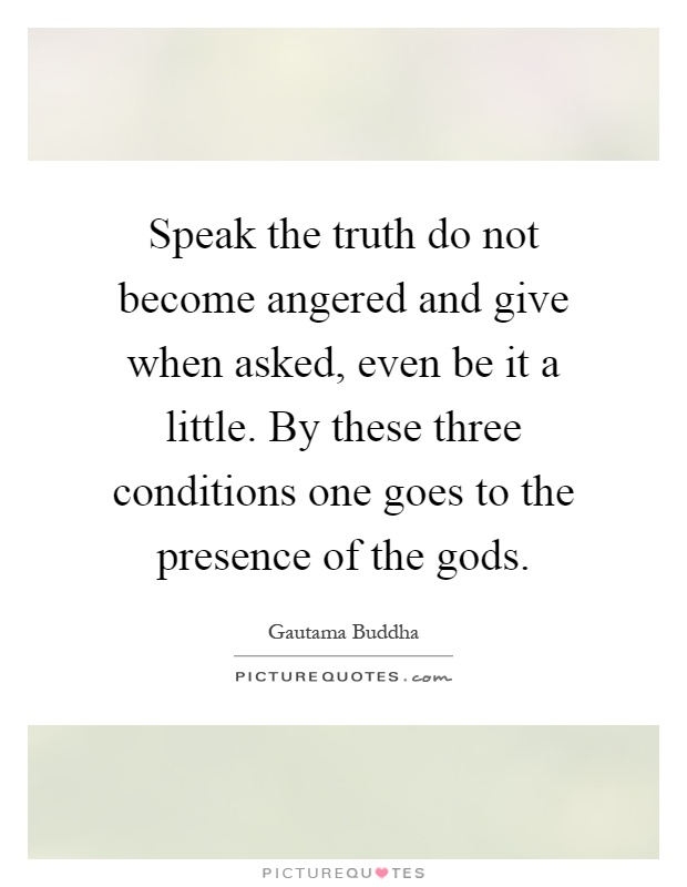 Speak the truth do not become angered and give when asked, even be it a little. By these three conditions one goes to the presence of the gods Picture Quote #1