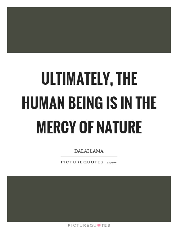 Ultimately, the human being is in the mercy of nature Picture Quote #1
