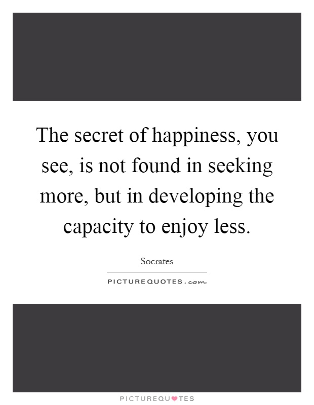 The secret of happiness, you see, is not found in seeking more, but in developing the capacity to enjoy less Picture Quote #1