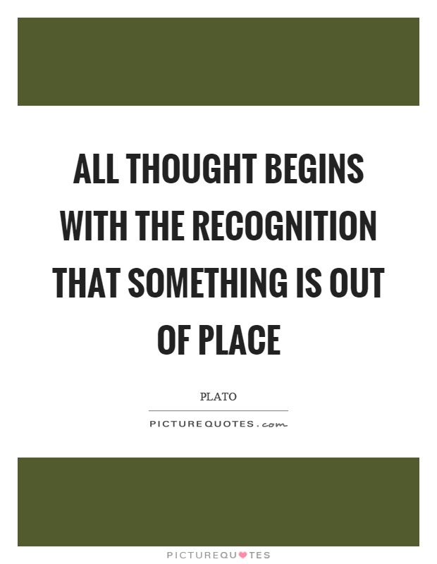 All thought begins with the recognition that something is out of place Picture Quote #1