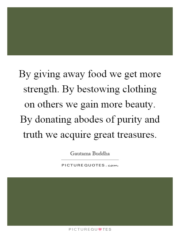 By giving away food we get more strength. By bestowing clothing on others we gain more beauty. By donating abodes of purity and truth we acquire great treasures Picture Quote #1