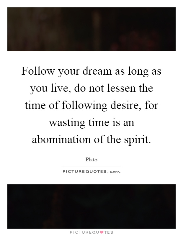 Follow your dream as long as you live, do not lessen the time of following desire, for wasting time is an abomination of the spirit Picture Quote #1