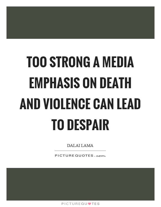 Too strong a media emphasis on death and violence can lead to despair Picture Quote #1