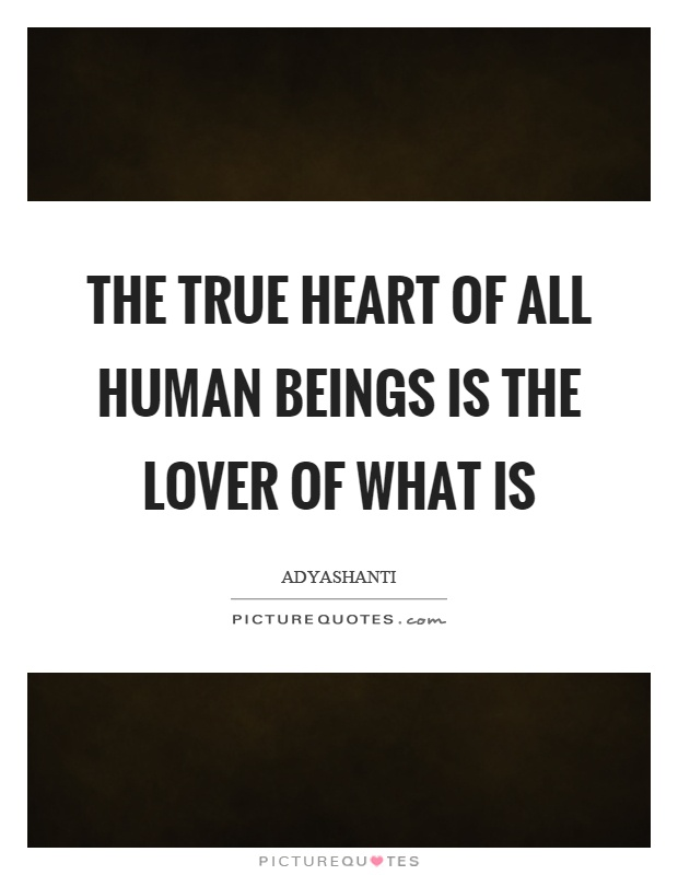 The true heart of all human beings is the lover of what is Picture Quote #1