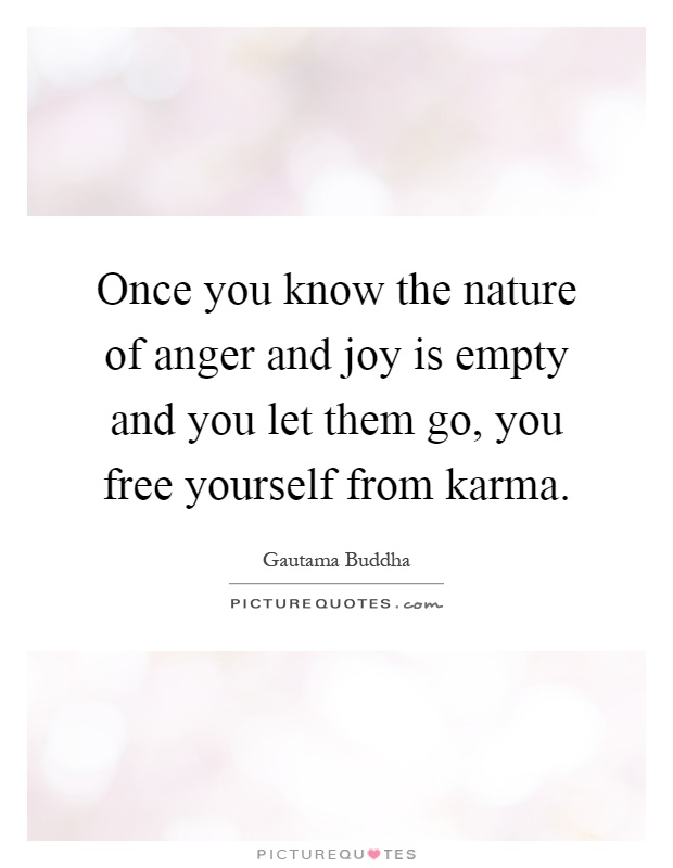 Once you know the nature of anger and joy is empty and you let them go, you free yourself from karma Picture Quote #1