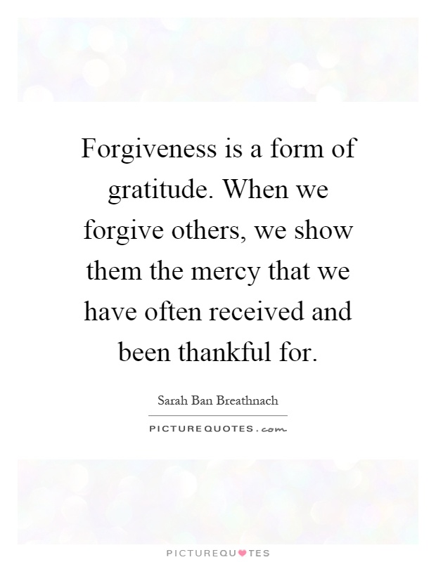 Forgiveness is a form of gratitude. When we forgive others, we show them the mercy that we have often received and been thankful for Picture Quote #1