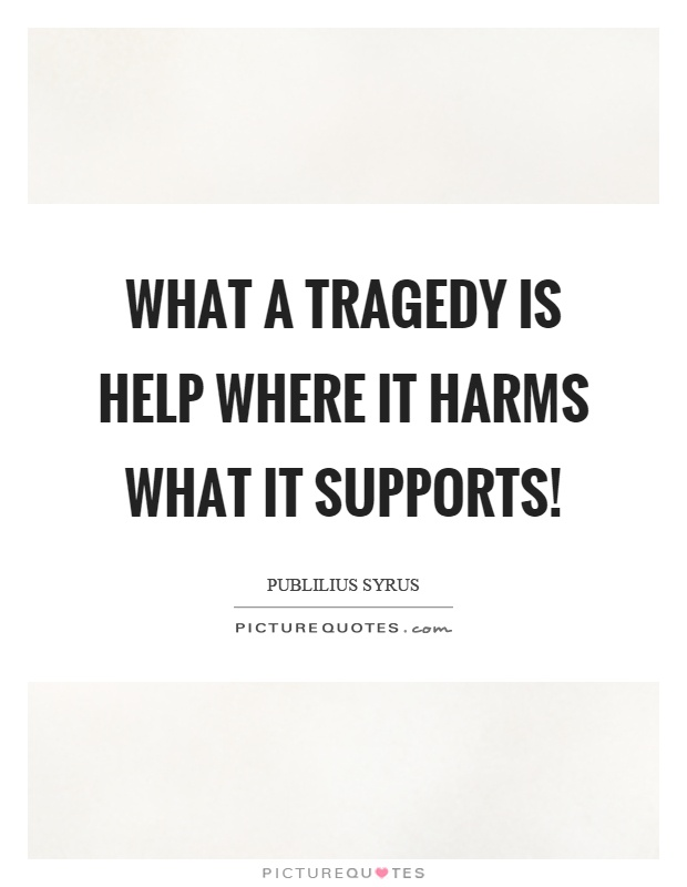 What a tragedy is help where it harms what it supports! Picture Quote #1