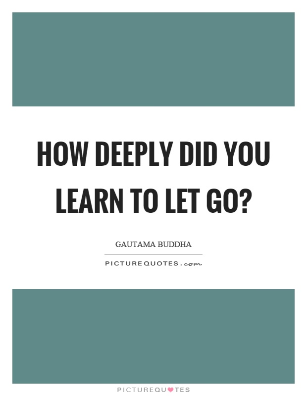 How deeply did you learn to let go? Picture Quote #1