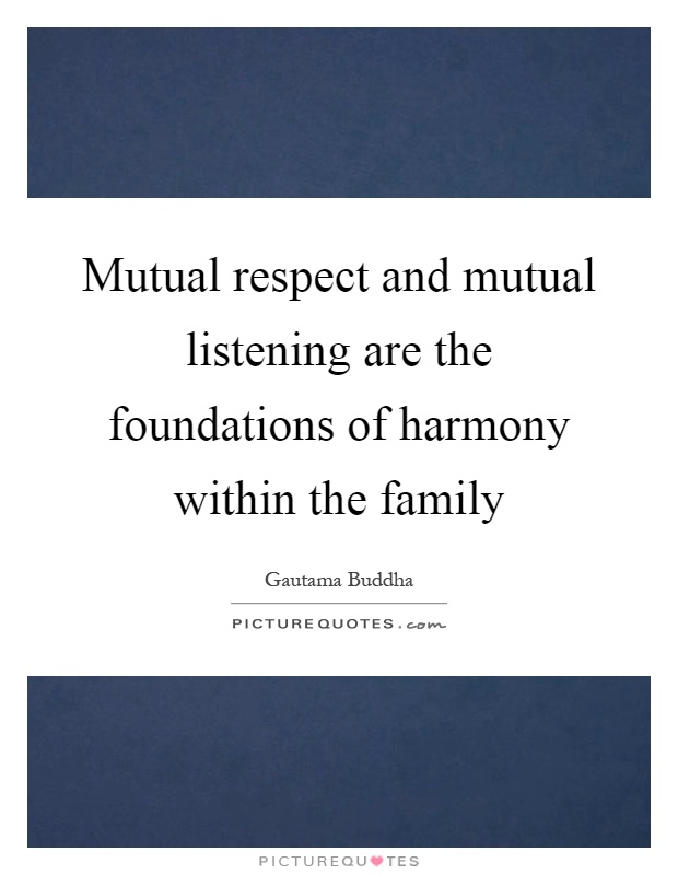 Mutual respect and mutual listening are the foundations of harmony within the family Picture Quote #1