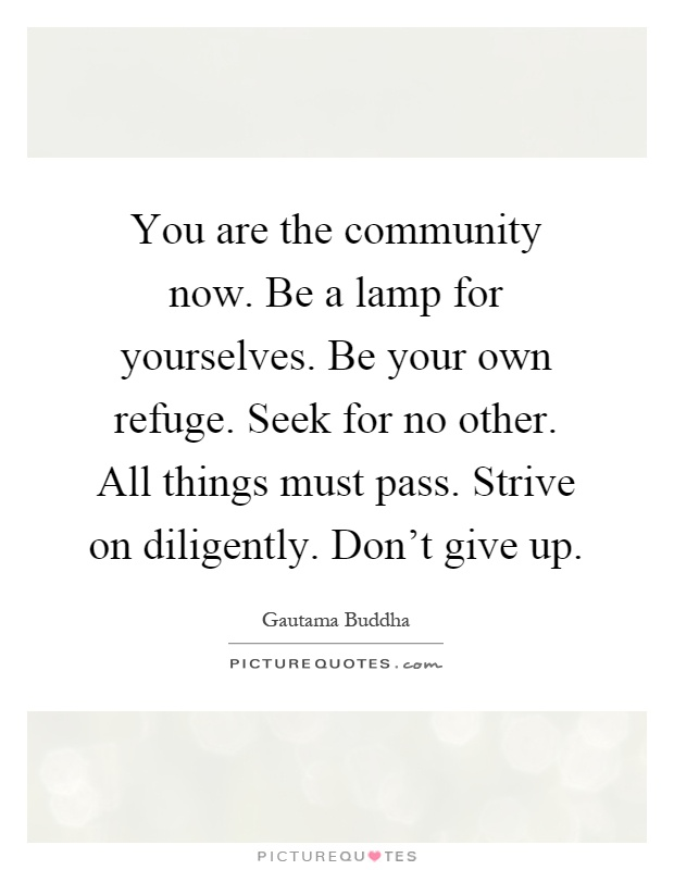 You are the community now. Be a lamp for yourselves. Be your own refuge. Seek for no other. All things must pass. Strive on diligently. Don't give up Picture Quote #1