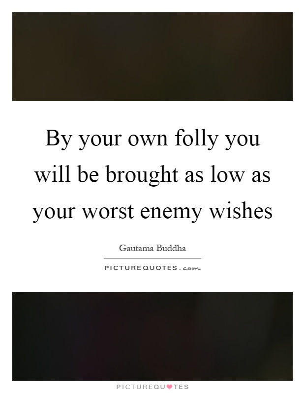 By your own folly you will be brought as low as your worst enemy wishes Picture Quote #1
