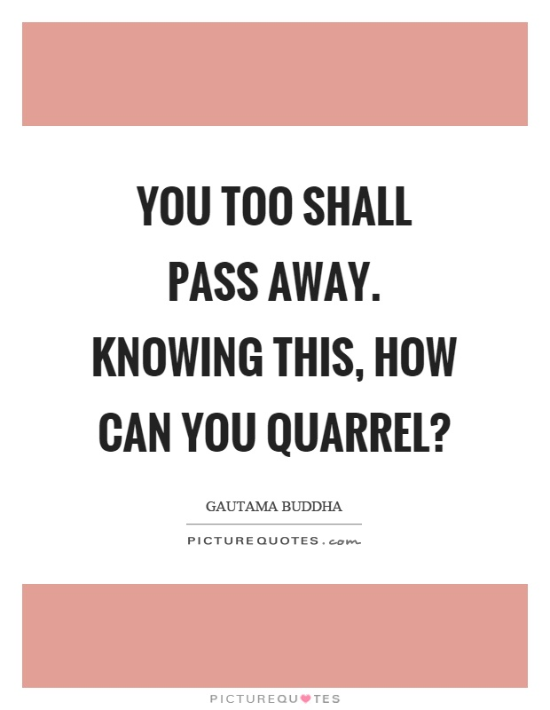You too shall pass away. Knowing this, how can you quarrel? Picture Quote #1