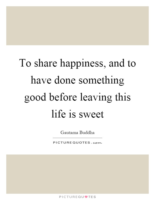 To share happiness, and to have done something good before leaving this life is sweet Picture Quote #1