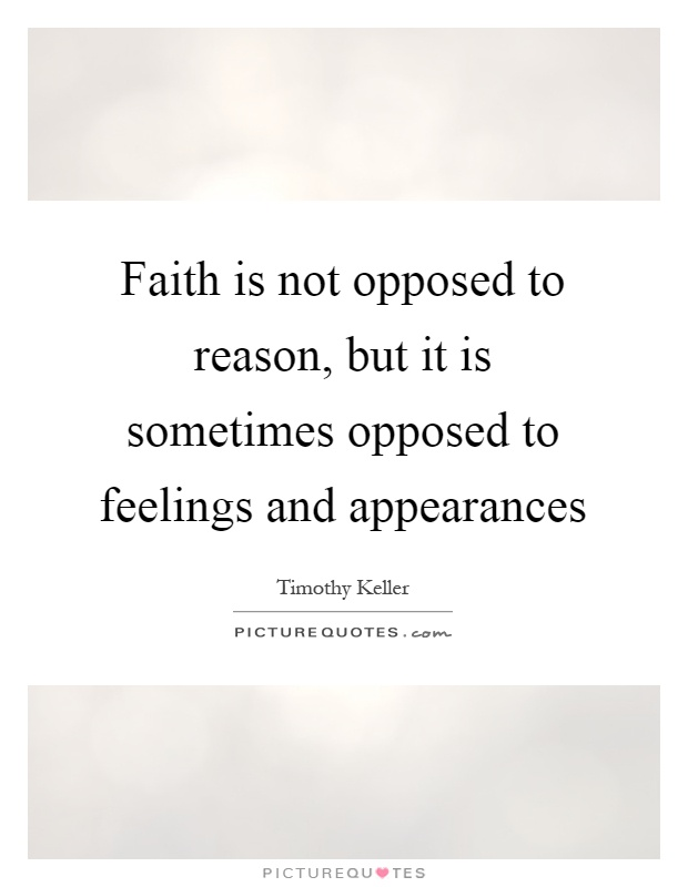 Faith is not opposed to reason, but it is sometimes opposed to feelings and appearances Picture Quote #1
