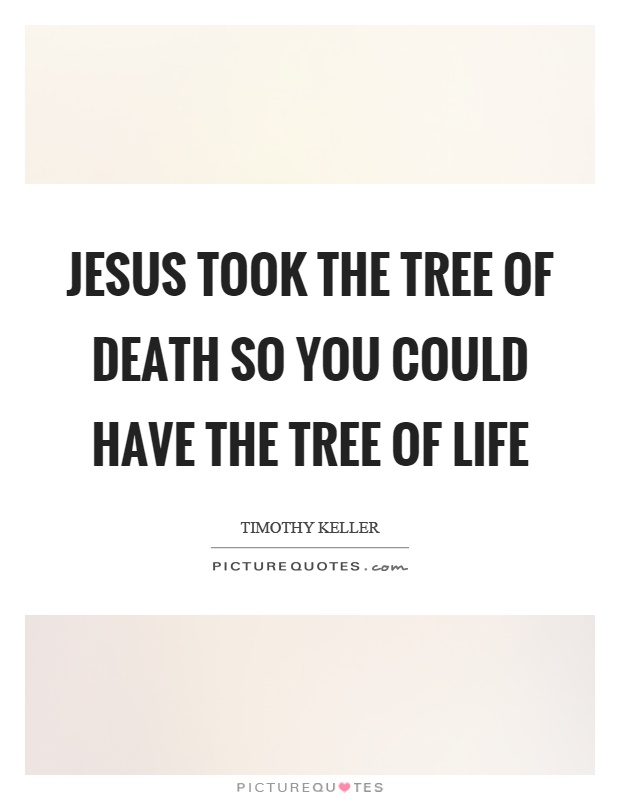 Jesus took the tree of death so you could have the tree of life Picture Quote #1