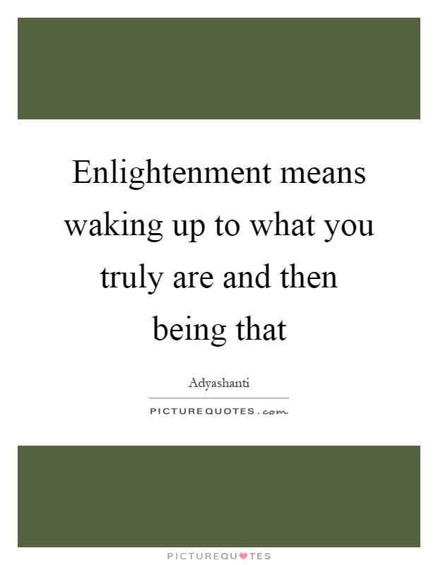 Enlightenment means waking up to what you truly are and then being that Picture Quote #1