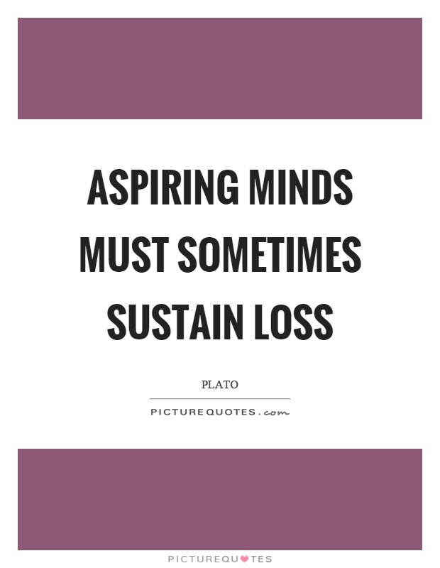 Aspiring minds must sometimes sustain loss Picture Quote #1